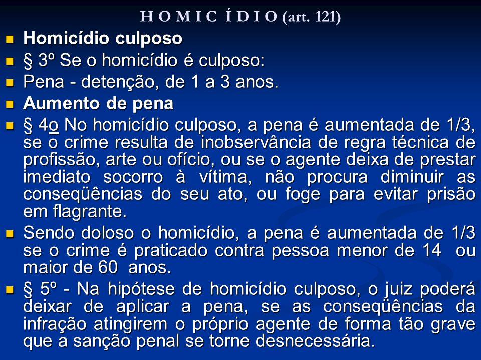 H O M I C Í D I O (art. 121) Homicídio culposo Homicídio culposo § 3º Se o homicídio é culposo: § 3º Se o homicídio é culposo: Pena - detenção, de 1 a