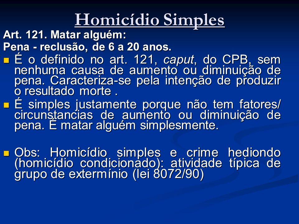Homicídio Simples Art. 121. Matar alguém: Pena - reclusão, de 6 a 20 anos. É o definido no art. 121, caput, do CPB, sem nenhuma causa de aumento ou di