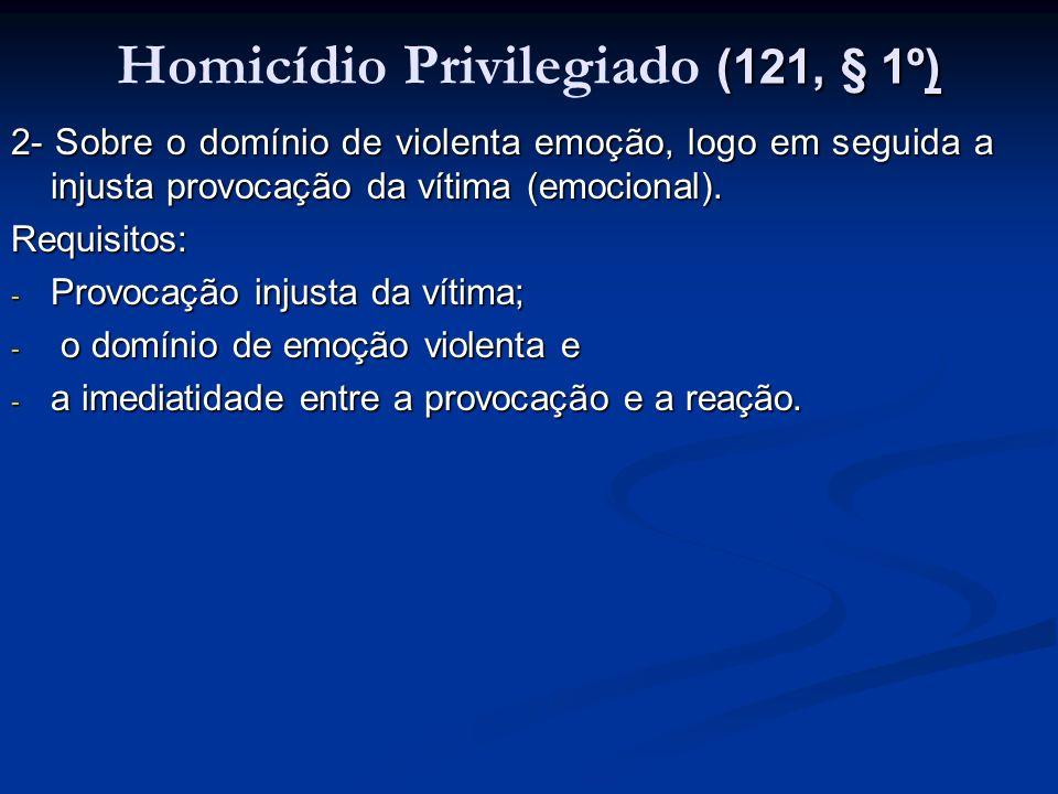 (121, § 1º) Homicídio Privilegiado (121, § 1º) 2- Sobre o domínio de violenta emoção, logo em seguida a injusta provocação da vítima (emocional). Requ