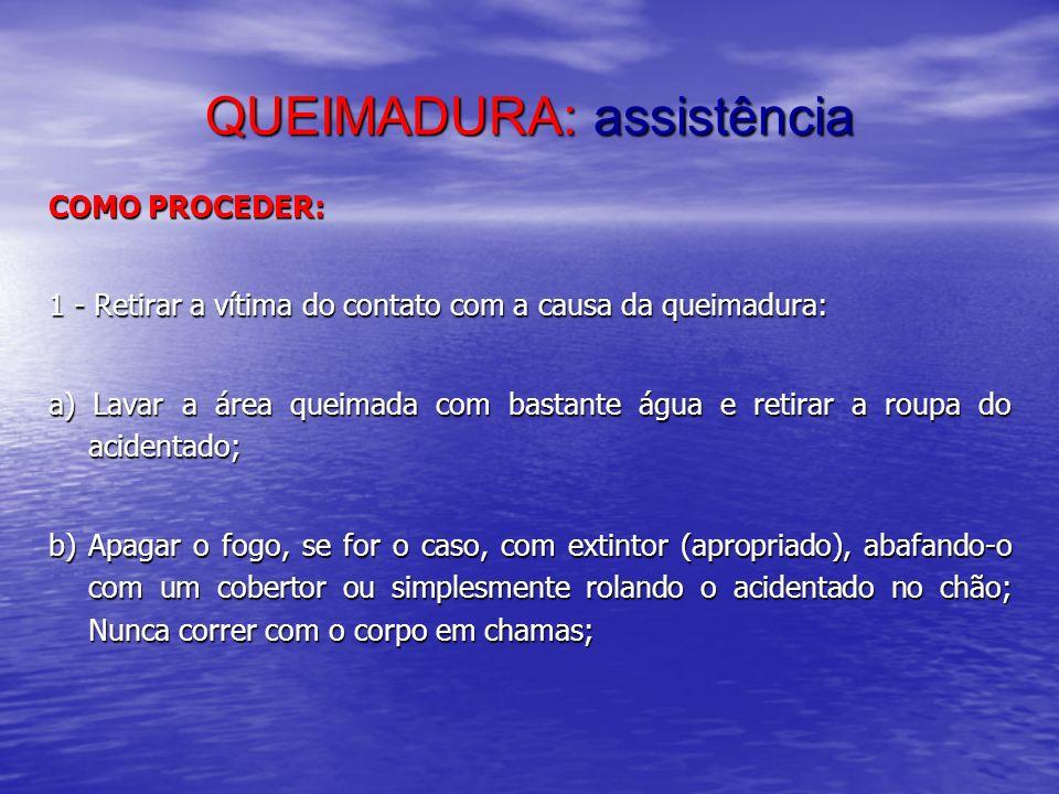QUEIMADURA: assistência COMO PROCEDER: 1 - Retirar a vítima do contato com a causa da queimadura: a) Lavar a área queimada com bastante água e retirar