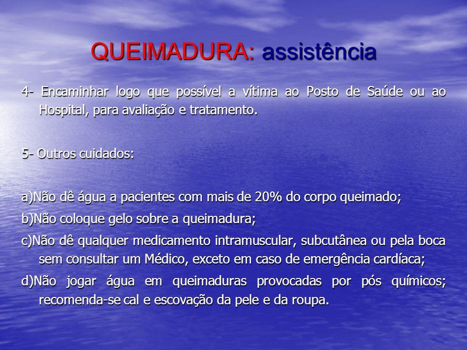 QUEIMADURA: assistência 4- Encaminhar logo que possível a vítima ao Posto de Saúde ou ao Hospital, para avaliação e tratamento. 5- Outros cuidados: a)