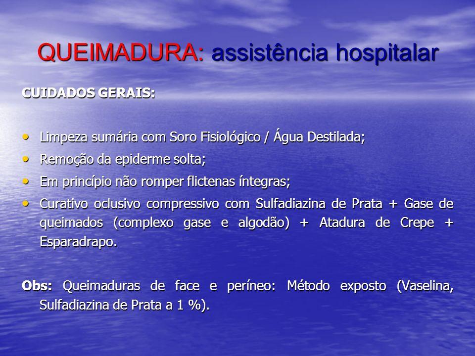 QUEIMADURA: assistência hospitalar CUIDADOS GERAIS: Limpeza sumária com Soro Fisiológico / Água Destilada; Limpeza sumária com Soro Fisiológico / Água