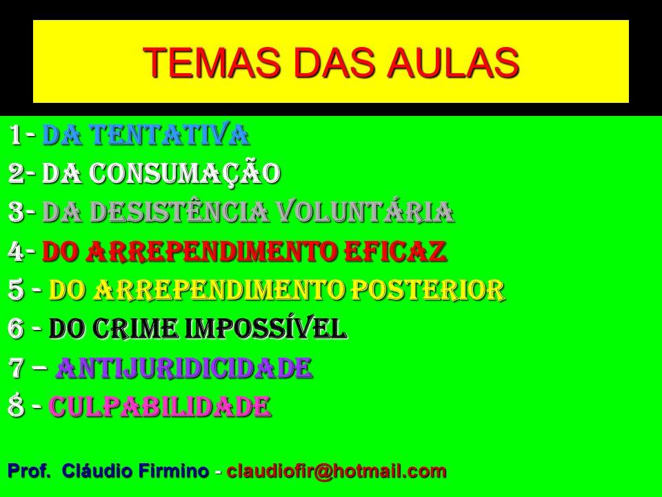 TEMAS DAS AULAS 1- DA TENTATIVA 2- DA CONSUMAÇÃO 3- DA DESISTÊNCIA VOLUNTÁRIA 4- DO ARREPENDIMENTO EFICAZ 5 - DO ARREPENDIMENTO POSTERIOR 6 - DO CRIME