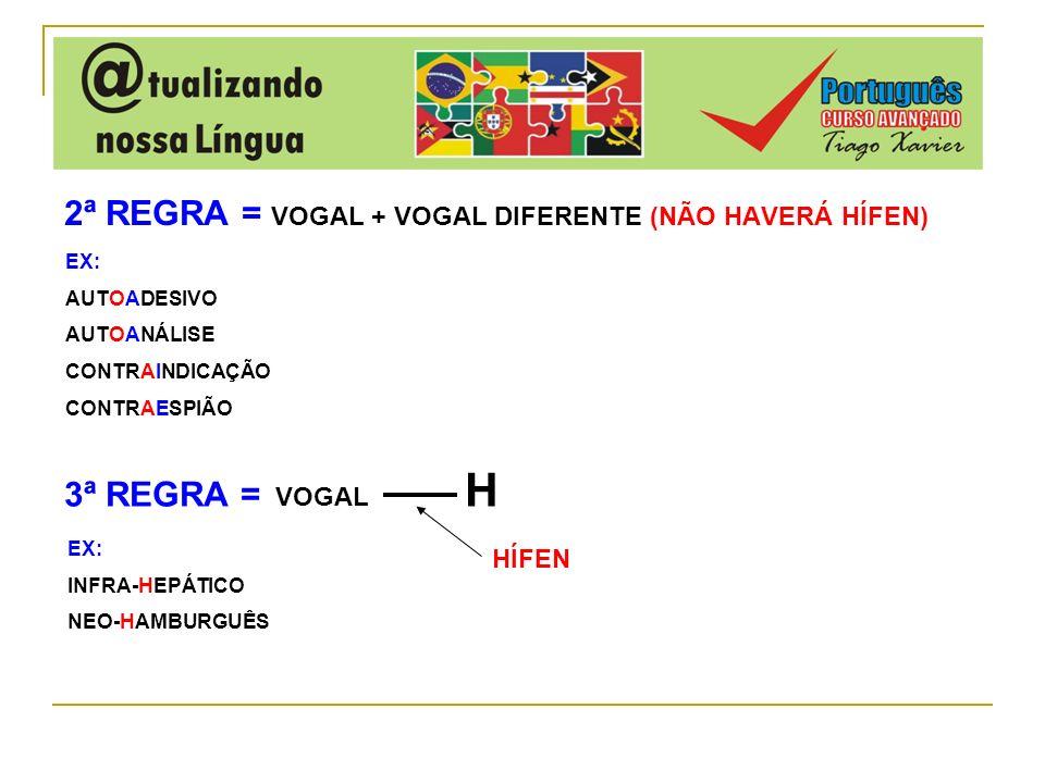2ª REGRA = VOGAL + VOGAL DIFERENTE (NÃO HAVERÁ HÍFEN) EX: AUTOADESIVO AUTOANÁLISE CONTRAINDICAÇÃO CONTRAESPIÃO 3ª REGRA = VOGAL H HÍFEN EX: INFRA-HEPÁ