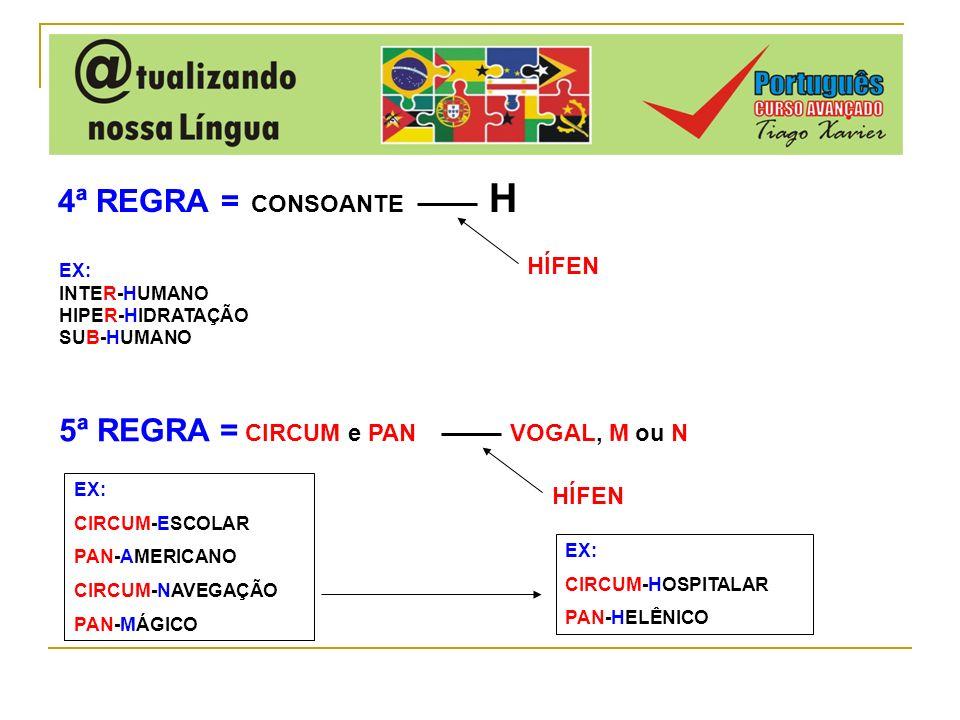 4ª REGRA = CONSOANTE H HÍFEN 5ª REGRA = CIRCUM e PAN VOGAL, M ou N HÍFEN EX: CIRCUM-ESCOLAR PAN-AMERICANO CIRCUM-NAVEGAÇÃO PAN-MÁGICO EX: CIRCUM-HOSPI