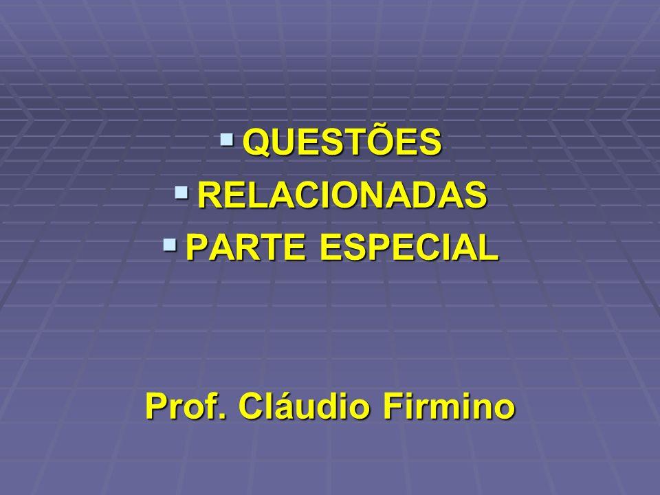 QUESTÕES QUESTÕES RELACIONADAS RELACIONADAS PARTE ESPECIAL PARTE ESPECIAL Prof. Cláudio Firmino