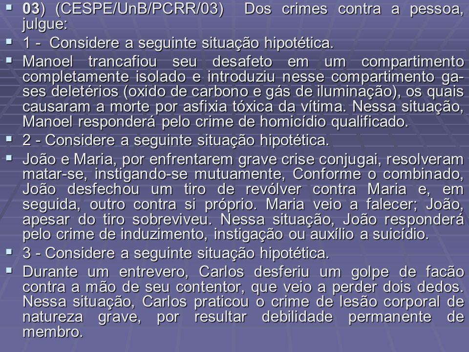 03) (CESPE/UnB/PCRR/03) Dos crimes contra a pessoa, julgue: 03) (CESPE/UnB/PCRR/03) Dos crimes contra a pessoa, julgue: 1 - Considere a seguinte situa