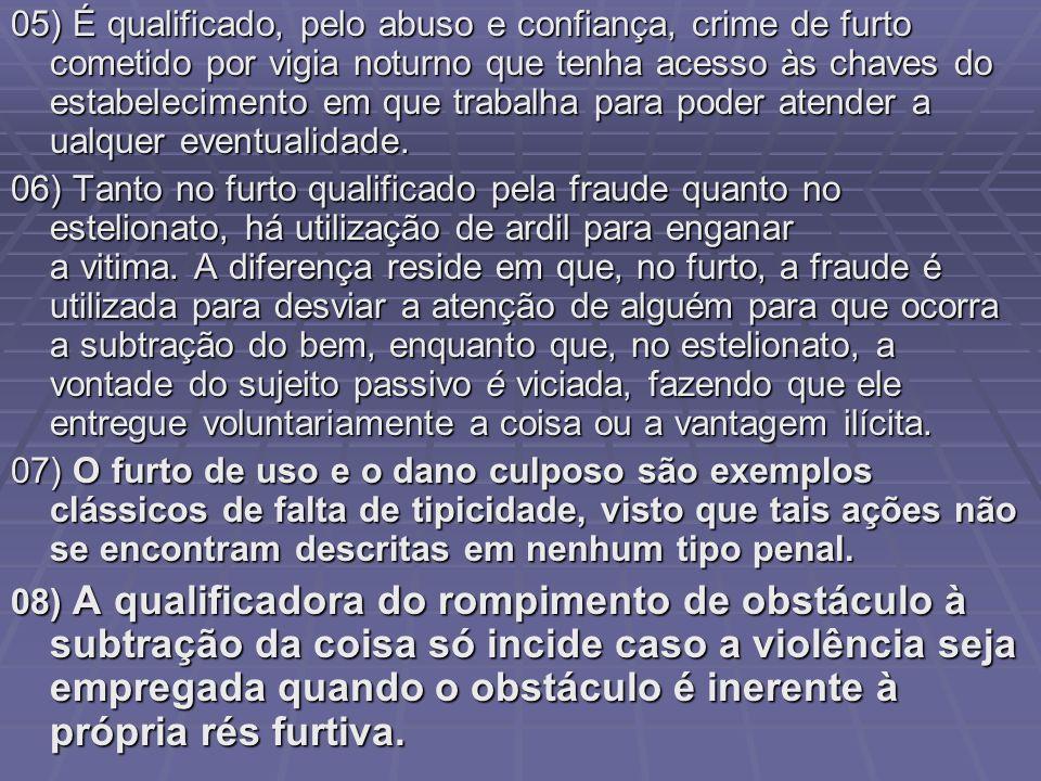 05) É qualificado, pelo abuso e confiança, crime de furto cometido por vigia noturno que tenha acesso às chaves do estabelecimento em que trabalha par