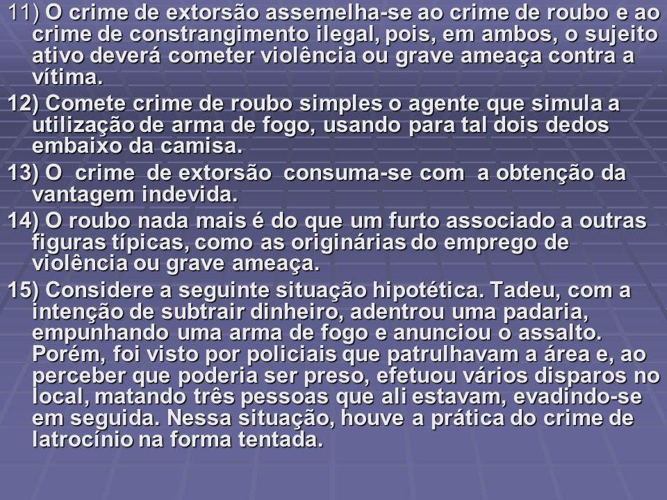 11) O crime de extorsão assemelha-se ao crime de roubo e ao crime de constrangimento ilegal, pois, em ambos, o sujeito ativo deverá cometer violência