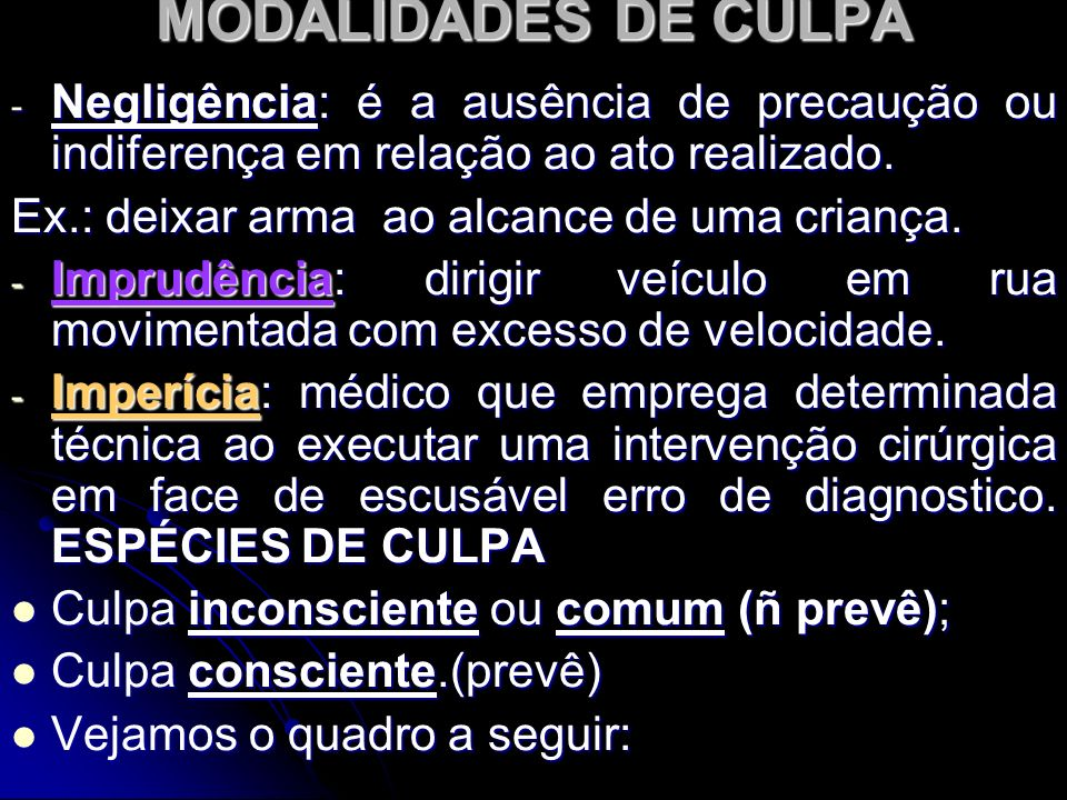 MODALIDADES DE CULPA - Negligência: é a ausência de precaução ou indiferença em relação ao ato realizado. Ex.: deixar arma ao alcance de uma criança.
