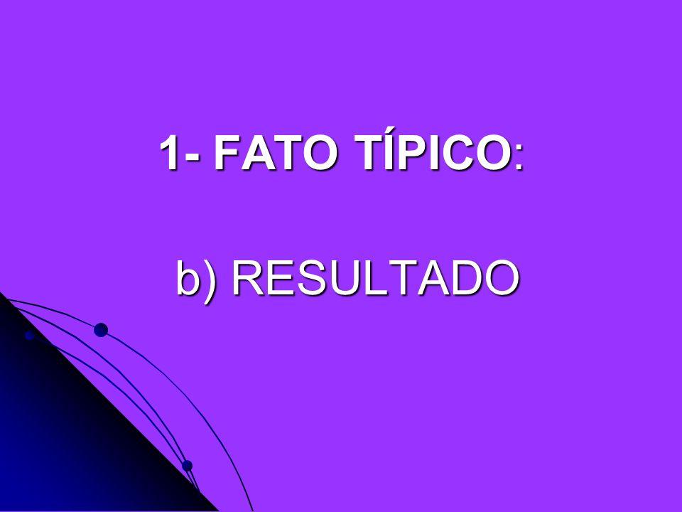 1- FATO TÍPICO: b) RESULTADO b) RESULTADO