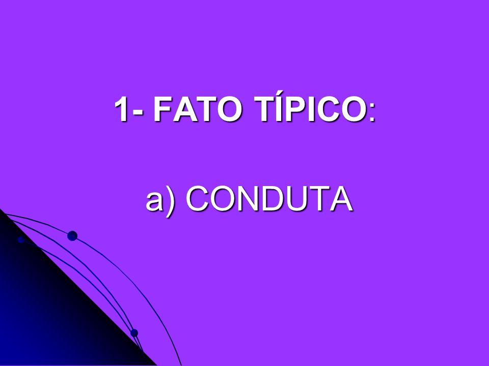 1- FATO TÍPICO: a) CONDUTA a) CONDUTA