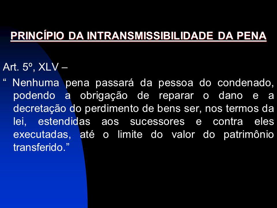 PRINCÍPIO DA INTRANSMISSIBILIDADE DA PENA Art. 5º, XLV – Nenhuma pena passará da pessoa do condenado, podendo a obrigação de reparar o dano e a decret