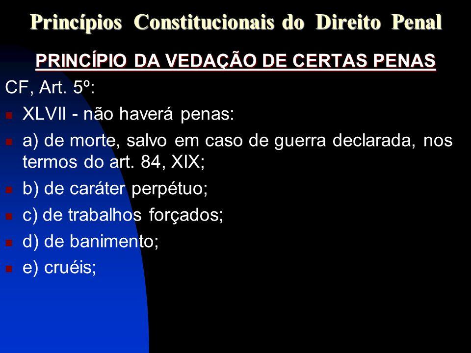 Princípios Constitucionais do Direito Penal PRINCÍPIO DA VEDAÇÃO DE CERTAS PENAS CF, Art. 5º: XLVII - não haverá penas: a) de morte, salvo em caso de