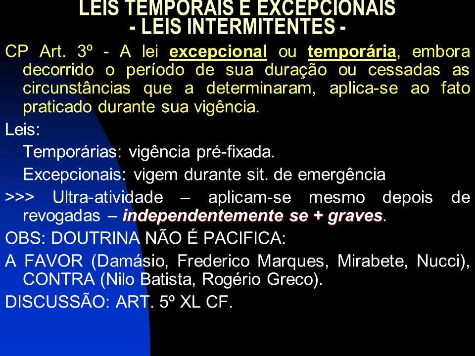 LEIS TEMPORAIS E EXCEPCIONAIS - LEIS INTERMITENTES - CP Art. 3º - A lei excepcional ou temporária, embora decorrido o período de sua duração ou cessad