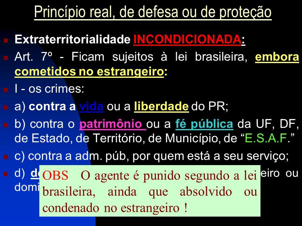 Princípio real, de defesa ou de proteção Extraterritorialidade INCONDICIONADA: Art. 7º - Ficam sujeitos à lei brasileira, embora cometidos no estrange