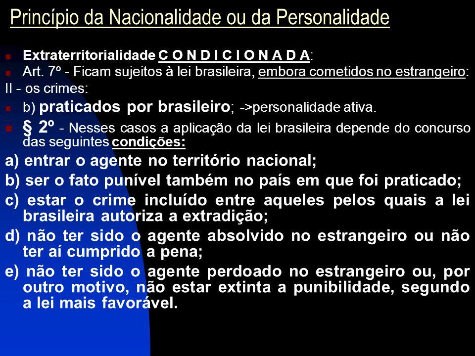 Princípio da Nacionalidade ou da Personalidade Extraterritorialidade C O N D I C I O N A D A: Art. 7º - Ficam sujeitos à lei brasileira, embora cometi