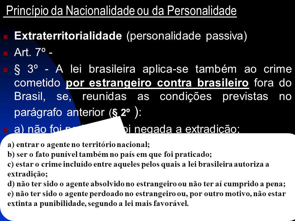 Princípio da Nacionalidade ou da Personalidade Extraterritorialidade (personalidade passiva) Art. 7º - § 3º - A lei brasileira aplica-se também ao cri