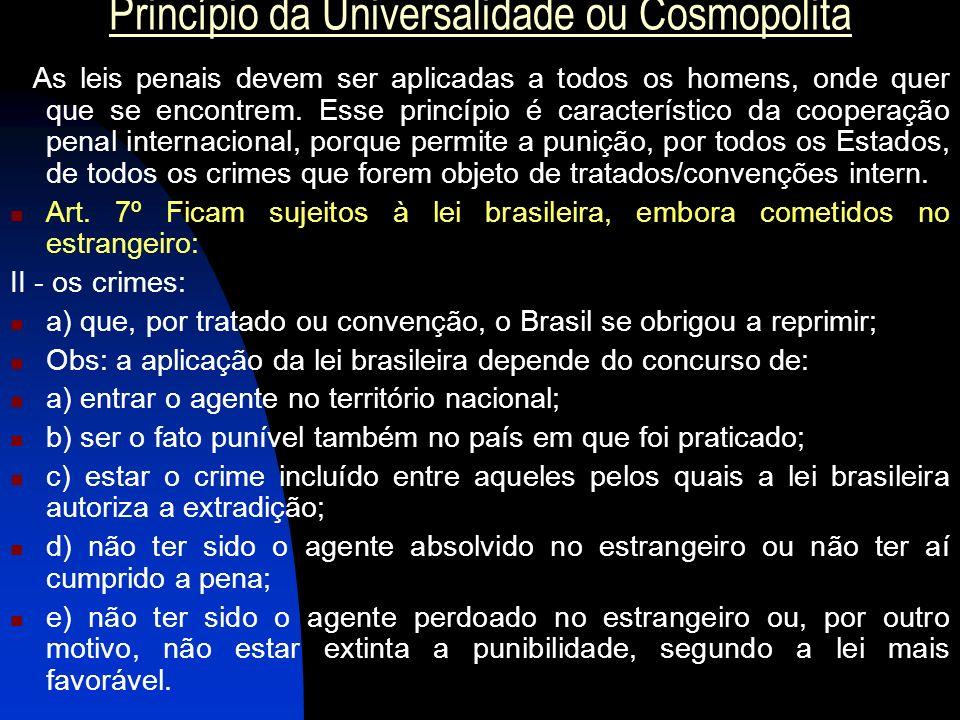 Princípio da Universalidade ou Cosmopolita As leis penais devem ser aplicadas a todos os homens, onde quer que se encontrem. Esse princípio é caracter