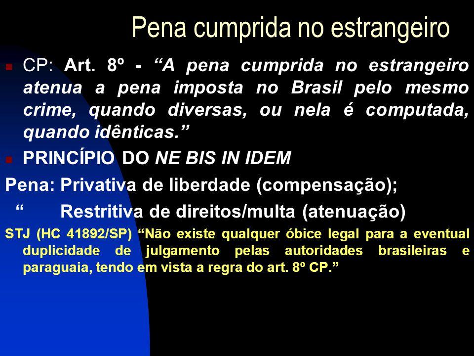 Pena cumprida no estrangeiro CP: Art. 8º - A pena cumprida no estrangeiro atenua a pena imposta no Brasil pelo mesmo crime, quando diversas, ou nela é