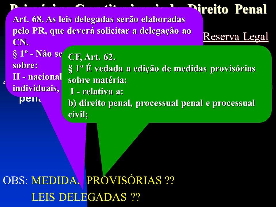 Princípios Constitucionais do Direito Penal P r i n c í p i o d a L e g a l i d a d eReserva Legal P r i n c í p i o d a L e g a l i d a d e – Reserva Legal P r i n c í p i o d a A n t e r i o r i d a d e P e n a l P r i n c í p i o d a A n t e r i o r i d a d e P e n a l (CF, art.