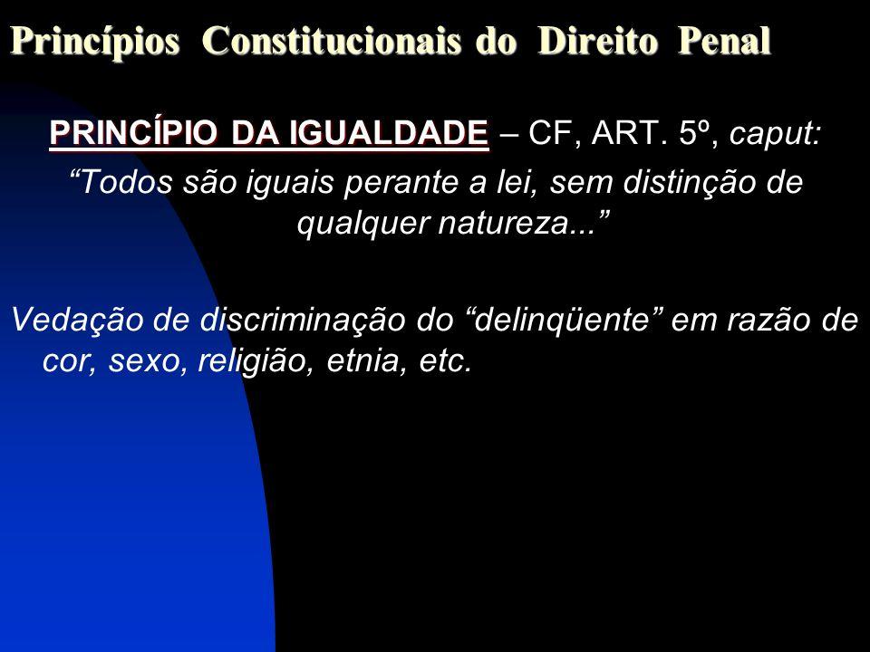 Princípios Constitucionais do Direito Penal PRINCÍPIO DA IGUALDADE PRINCÍPIO DA IGUALDADE – CF, ART. 5º, caput: Todos são iguais perante a lei, sem di