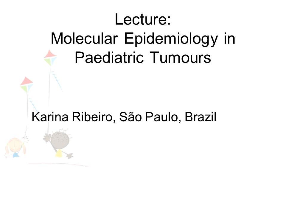 Lecture: Molecular Epidemiology in Paediatric Tumours Karina Ribeiro, São Paulo, Brazil
