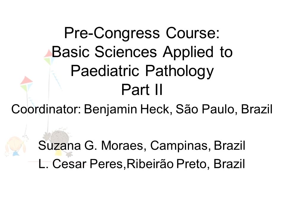 Pre-Congress Course: Basic Sciences Applied to Paediatric Pathology Part II Coordinator: Benjamin Heck, São Paulo, Brazil Suzana G.
