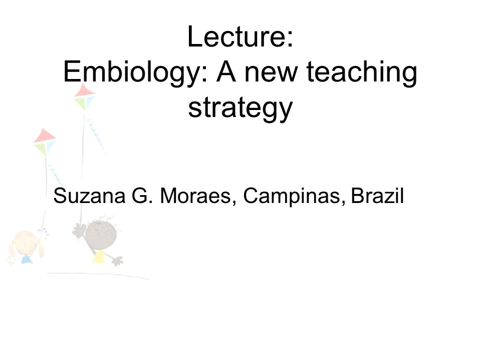 Lecture: Embiology: A new teaching strategy Suzana G. Moraes, Campinas, Brazil