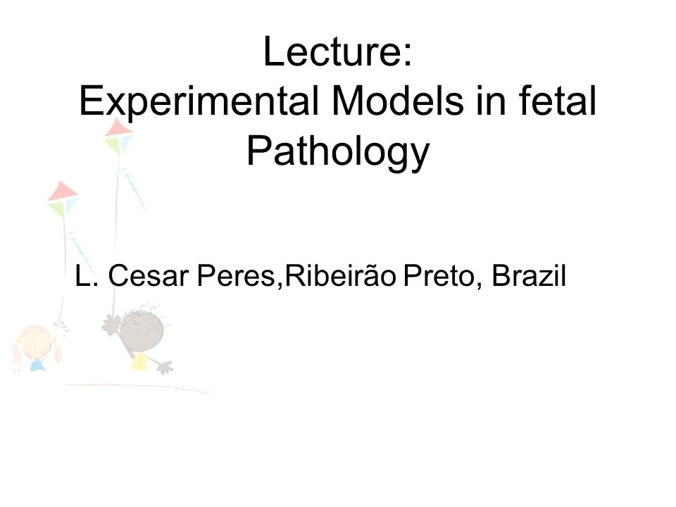Lecture: Experimental Models in fetal Pathology L. Cesar Peres,Ribeirão Preto, Brazil