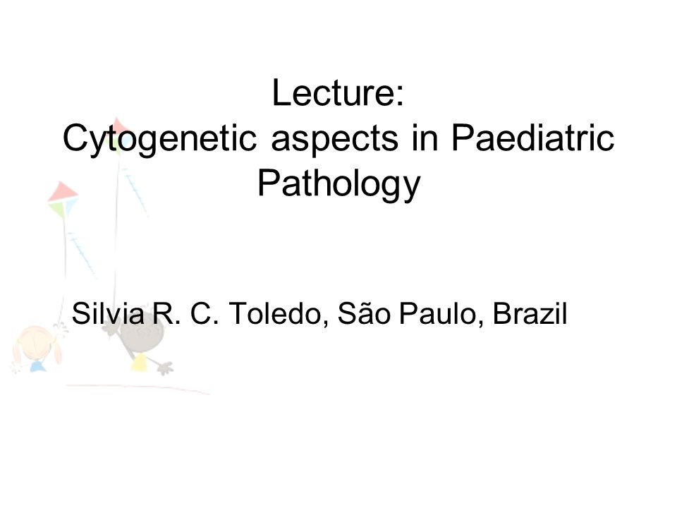 Lecture: Cytogenetic aspects in Paediatric Pathology Silvia R. C. Toledo, São Paulo, Brazil