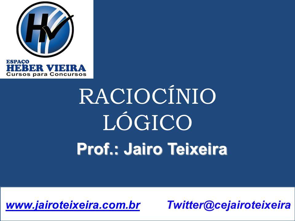 Prof.: Jairo Teixeira RACIOCÍNIO LÓGICO www.jairoteixeira.com.brwww.jairoteixeira.com.br Twitter@cejairoteixeira