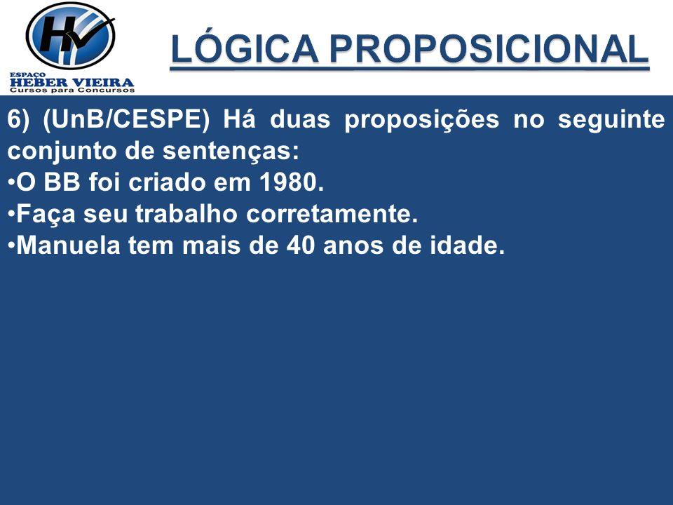 6) (UnB/CESPE) Há duas proposições no seguinte conjunto de sentenças: O BB foi criado em 1980. Faça seu trabalho corretamente. Manuela tem mais de 40