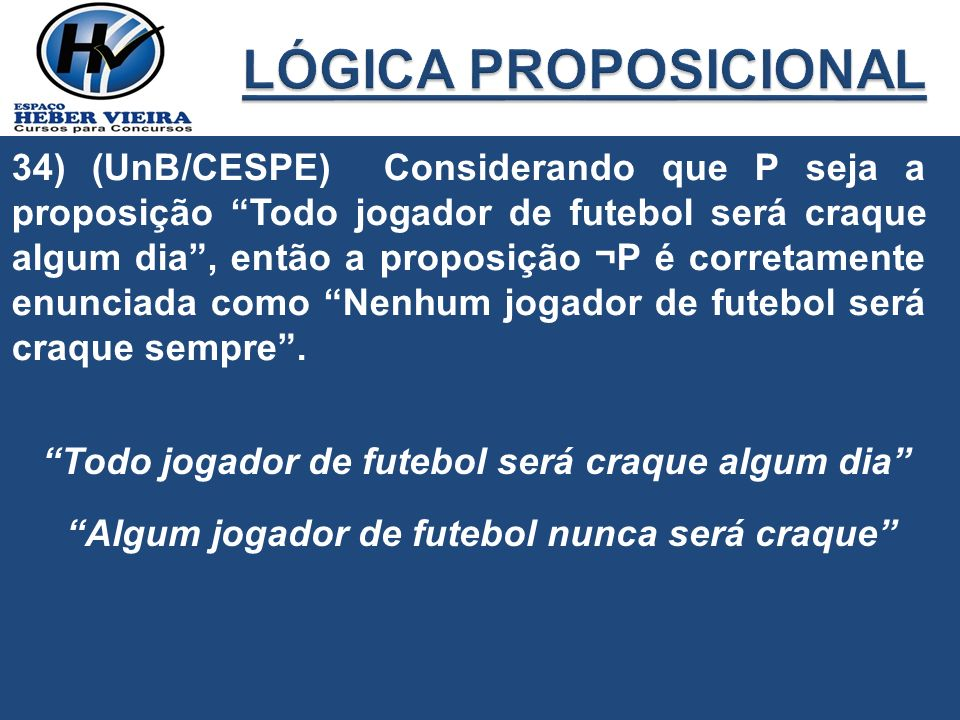 34) (UnB/CESPE) Considerando que P seja a proposição Todo jogador de futebol será craque algum dia, então a proposição ¬P é corretamente enunciada com