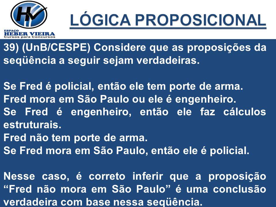 39) (UnB/CESPE) Considere que as proposições da seqüência a seguir sejam verdadeiras. Se Fred é policial, então ele tem porte de arma. Fred mora em Sã