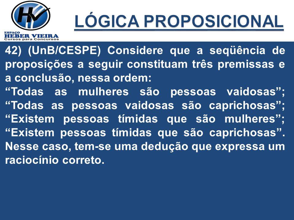 42) (UnB/CESPE) Considere que a seqüência de proposições a seguir constituam três premissas e a conclusão, nessa ordem: Todas as mulheres são pessoas