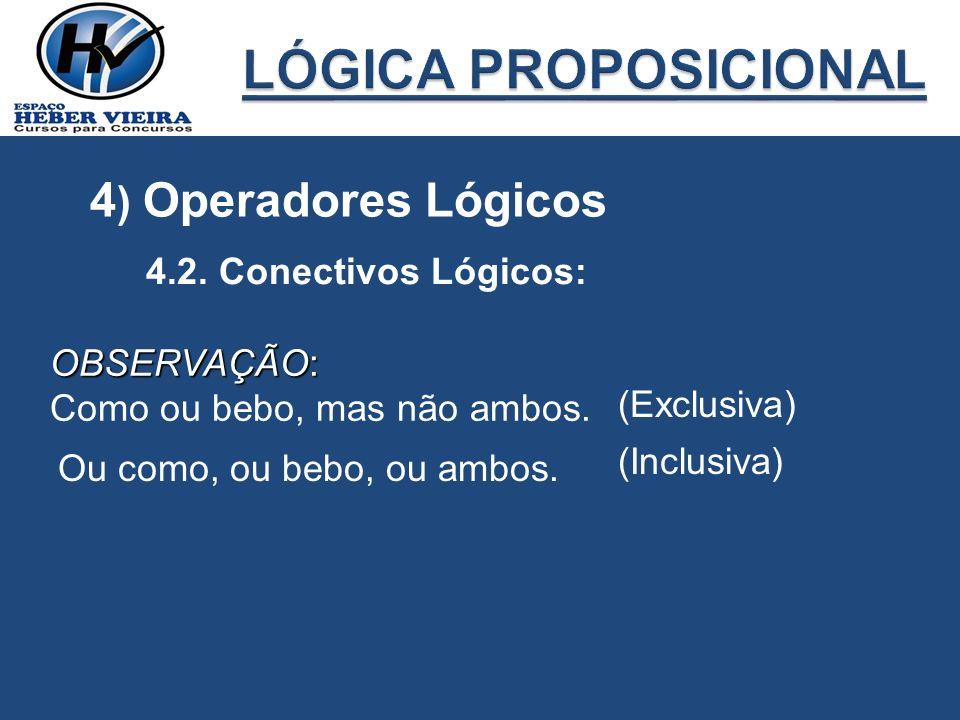 4 ) Operadores Lógicos 4.2. Conectivos Lógicos: OBSERVAÇÃO: Como ou bebo, mas não ambos. (Exclusiva) Ou como, ou bebo, ou ambos. (Inclusiva)