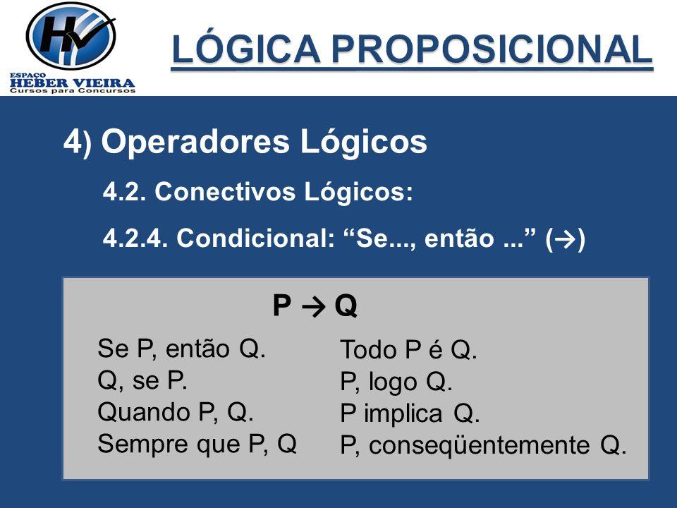 4 ) Operadores Lógicos 4.2. Conectivos Lógicos: 4.2.4. Condicional: Se..., então... ( ) P Q Se P, então Q. Q, se P. Quando P, Q. Sempre que P, Q Todo