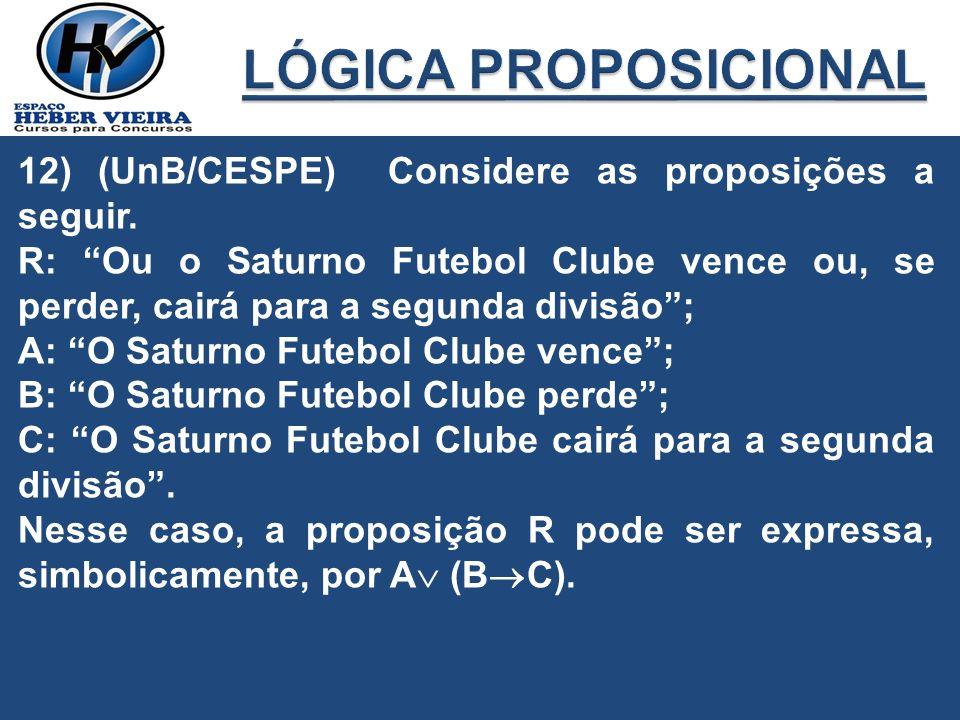 12) (UnB/CESPE) Considere as proposições a seguir. R: Ou o Saturno Futebol Clube vence ou, se perder, cairá para a segunda divisão; A: O Saturno Futeb