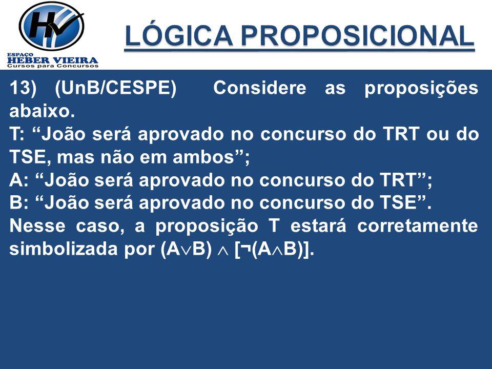 13) (UnB/CESPE) Considere as proposições abaixo. T: João será aprovado no concurso do TRT ou do TSE, mas não em ambos; A: João será aprovado no concur