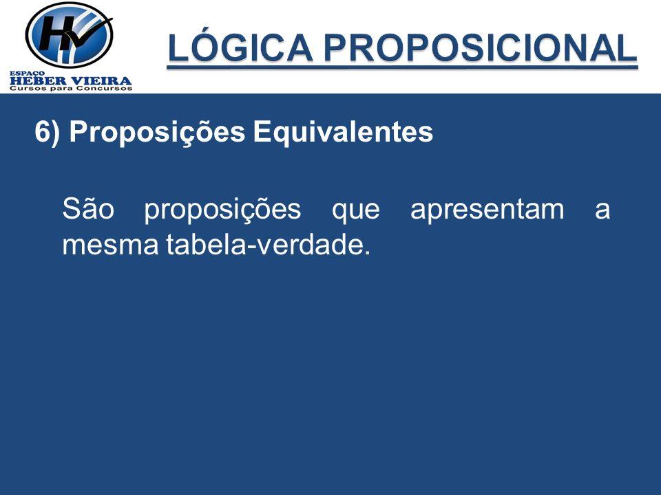 6) Proposições Equivalentes São proposições que apresentam a mesma tabela-verdade.