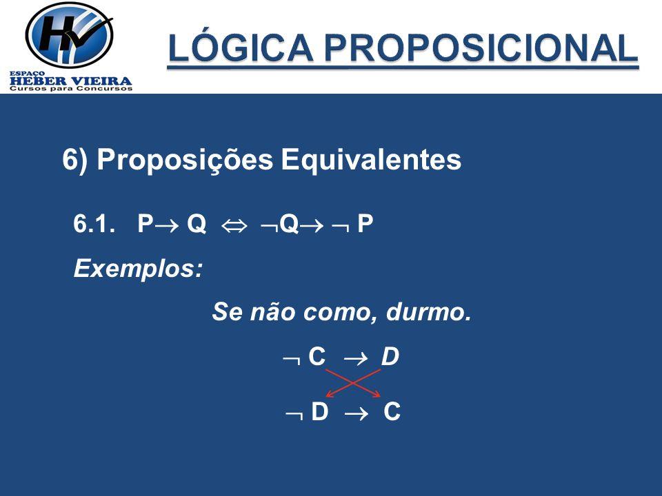 6) Proposições Equivalentes 6.1. P Q Q P Exemplos: Se não como, durmo. C D D C