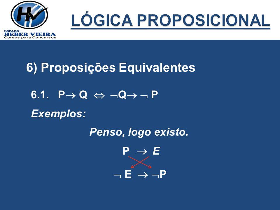 6) Proposições Equivalentes 6.1. P Q Q P Exemplos: Penso, logo existo. P E E P