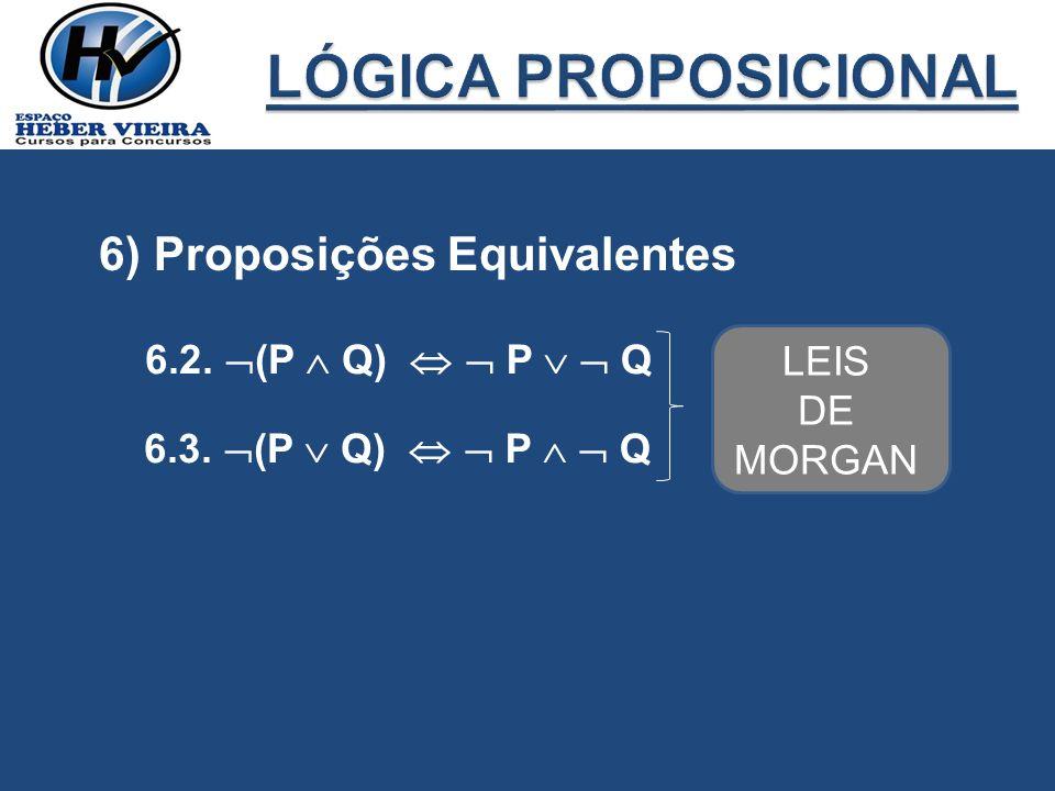6) Proposições Equivalentes 6.2. (P Q) P Q 6.3. (P Q) P Q LEIS DE MORGAN