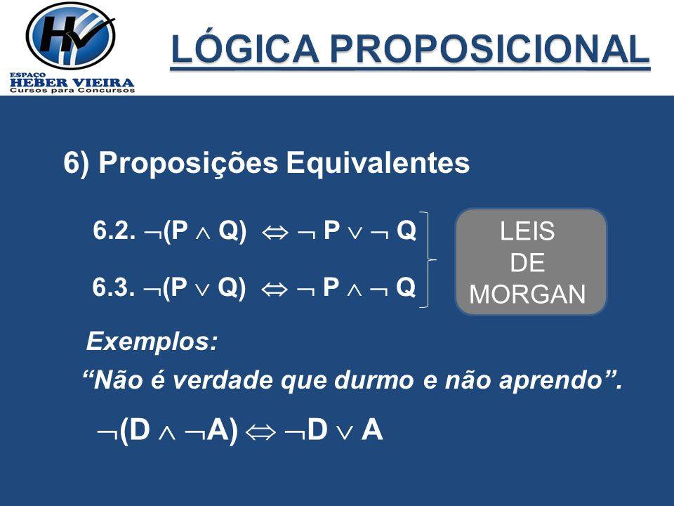 6) Proposições Equivalentes 6.2. (P Q) P Q 6.3. (P Q) P Q LEIS DE MORGAN Exemplos: Não é verdade que durmo e não aprendo. (D A) D A