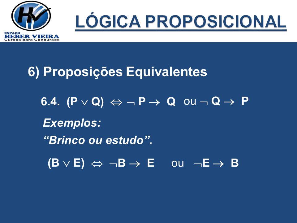 6) Proposições Equivalentes 6.4. (P Q) P Q ou Q P Exemplos: Brinco ou estudo. (B E) B Eou E B