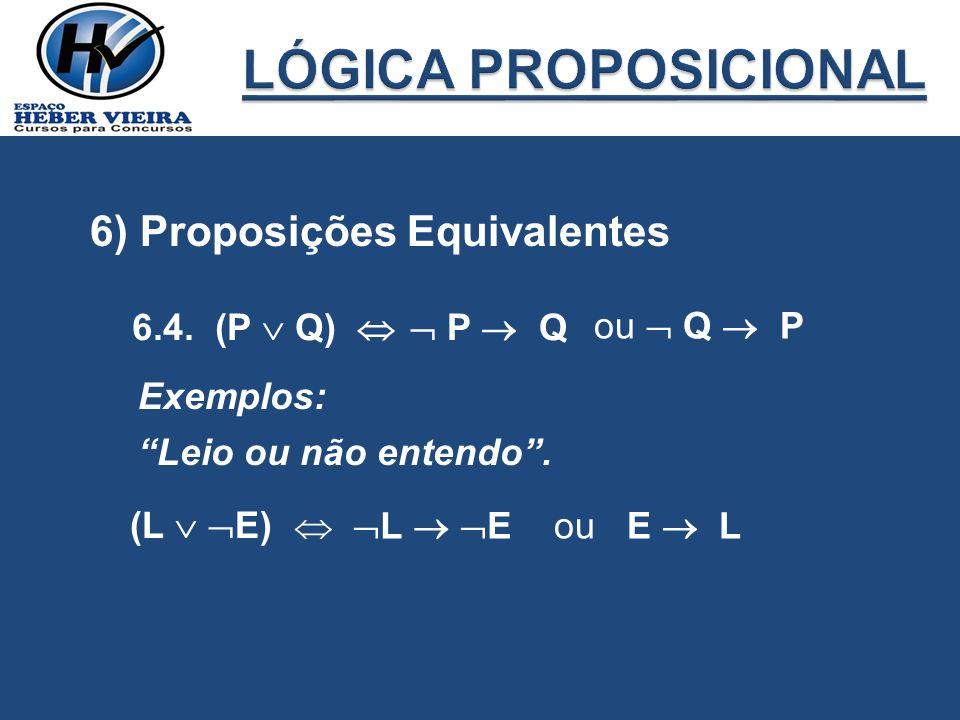 6) Proposições Equivalentes 6.4. (P Q) P Q ou Q P Exemplos: Leio ou não entendo. (L E) L Eou E L