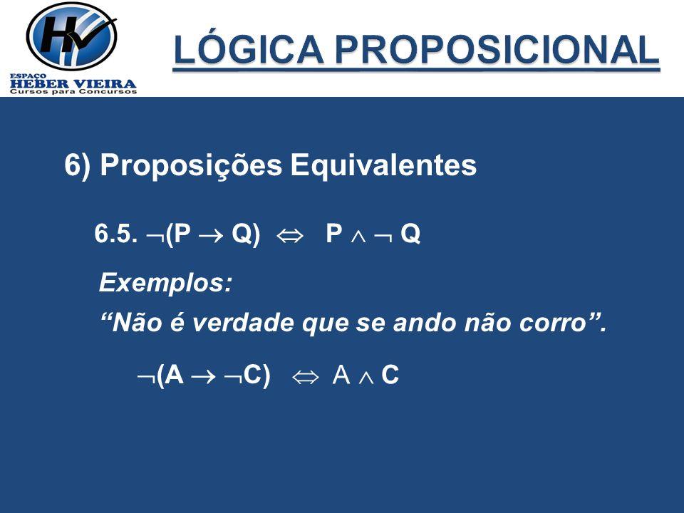 6) Proposições Equivalentes 6.5. (P Q) P Q Exemplos: Não é verdade que se ando não corro. (A C) A C