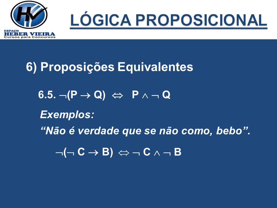 6) Proposições Equivalentes 6.5. (P Q) P Q Exemplos: Não é verdade que se não como, bebo. ( C B) C B
