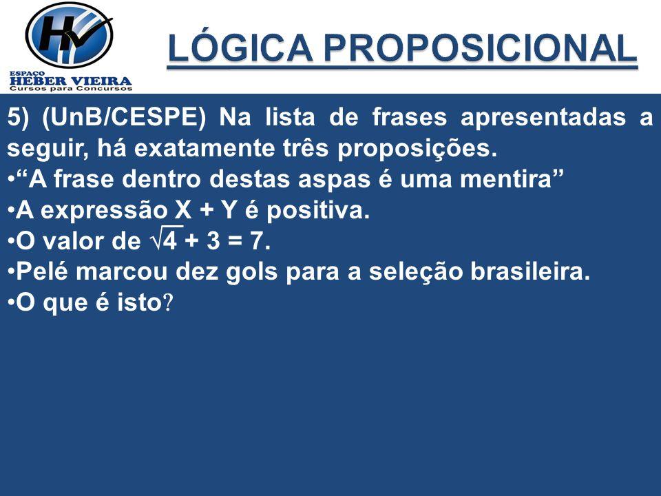5) (UnB/CESPE) Na lista de frases apresentadas a seguir, há exatamente três proposições. A frase dentro destas aspas é uma mentira A expressão X + Y é